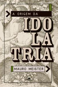 A origem da Idolatria – Mauro Meister