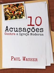 Dez Acusações Contra a Igreja Moderna (Paul Washer)