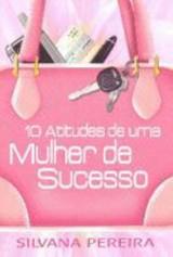 10 atitudes de uma mulher de sucesso (Silvana Pereira)