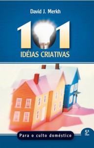 101 Idéias Criativas Para o Culto Doméstico (David Merkh)