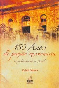 150 Anos de paixão missionária (Caleb Soares)