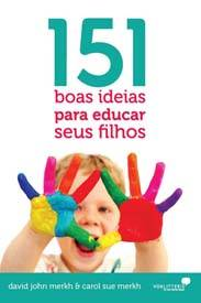 151 boas ideias para educar seus filhos (David e Carol Sue Merkh)