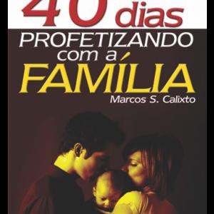 40 dias profetizando com a família (Marcos S. Calixto)
