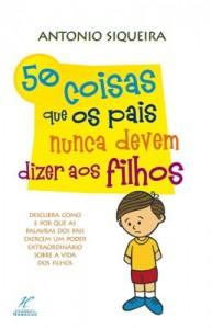 50 Coisas que os Pais Nunca Podem Dizer aos Filhos (Antonio Siqueira)
