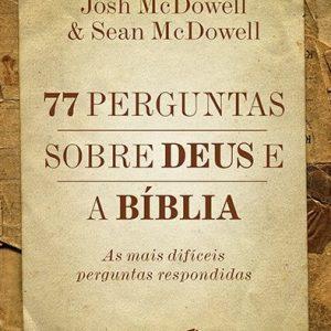 77 perguntas sobre Deus e a Bíblia (Josh Mcdowell – Sean Mcdowell)