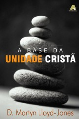 A Base da Unidade Cristã (D. Martyn Lloyd-Jones)