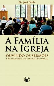 A Família na Igreja: ouvindo sermões e participando das reuniões de oração (Joel Beeke)