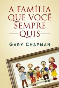 A Família Que Você Sempre Quis (Gary Chapman)
