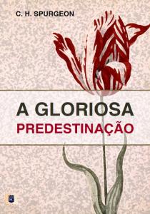 A gloriosa predestinação (Charles Haddon Spurgeon)