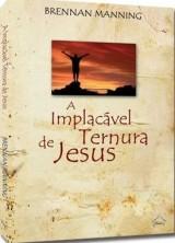 A implacável ternura de Jesus (Brennan Manning)