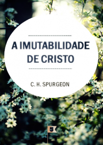 A imutabilidade de Cristo (Charles Haddon Spurgeon)