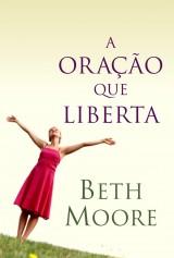 A oração que liberta (Beth Moore)