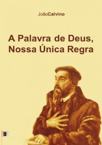 A Palavra de Deus, nossa única regra (João Calvino)