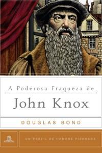 A Poderosa Fraqueza de John Knox (Douglas Bond)