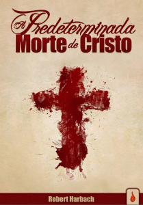 A predeterminada morte de Cristo (Robert Harbach)