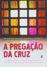 A Pregação da Cruz (Mark Dever – J. Ligon Ducan III – Albert Mohler Jr. – C. J. Mahaney – John MacArthur – John Piper – RC Sproul)