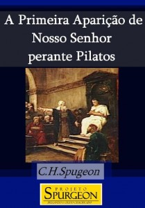 A Primeira Aparição de Nosso Senhor Perante Pilatos (Charles H. Spurgeon)