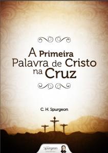 A primeira palavra de Cristo na cruz (Charles H. Spurgeon)