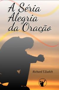 A séria alegria da oração (Richard T. Zuelch)