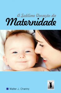 A sublime vocação da maternidade (Walter J. Chantry)