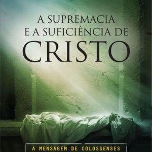 A supremacia e a suficiência de Cristo (Augustus Nicodemus Lopes)