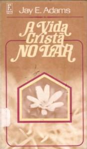A Vida Cristã no Lar (Jay E. Adams)