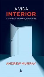 A Vida Interior: Cultivando a Renovação da Alma (Andrew Murray)