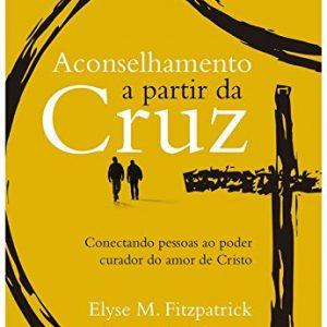 Aconselhamento a partir da cruz (Elyse Fitzpatrick – Dennis E. Johnson)