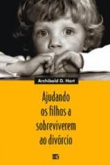 Ajudando os filhos a sobreviverem ao divórcio (Archibald D. Hart)