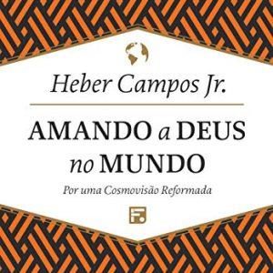 Amando a Deus no Mundo (Heber Campos Jr.)
