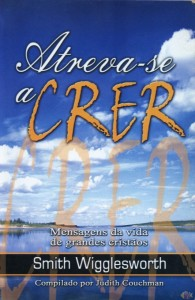 Atreva-se a Crer (Smith Wigglesworth)