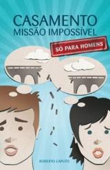 Casamento, missão impossível (só para homens) (Roberto Caputo)