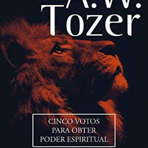 Cinco votos para obter poder espiritual (A. W. Tozer)