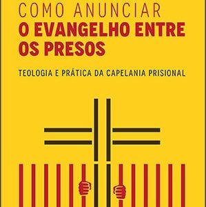Como anunciar o Evangelho entre os presos (Antonio Carlos Júnior – Cristiano Rezende Franco – Elben Magalhães Lenz César)