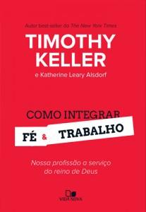 Como integrar fé e trabalho (Timothy Keller – Katherine Leary Alsdorf)