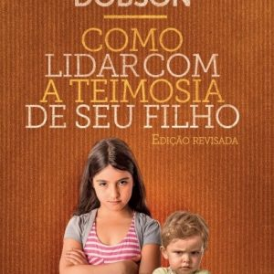 Como lidar com a teimosia de seu filho (James Dobson)