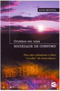 Cristãos em Uma Sociedade de Consumo (John Benton)