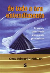 De Todo o Teu Entendimento (Gene Edward Veith)