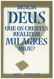 Deseja Deus que os Crentes Realizem Milagres Hoje? (John C. Whitcomb)