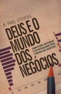 Deus e o mundo dos negócios (R. Paul Stevens)