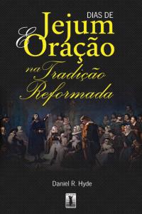 Dias de jejum e oração na tradição reformada (Daniel R. Hyde)