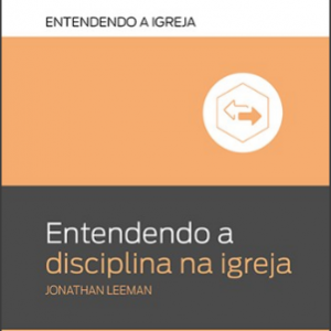 Entendendo a disciplina na igreja (Jonathan Leeman)