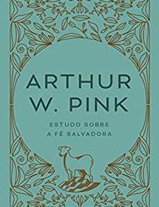 Estudo sobre a fé salvadora (Arthur W. Pink)