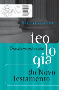 Fundamentos da Teologia do Novo Testamento (Marcos Granconato)