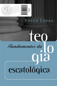 Fundamentos da teologia escatológica (Edson Lopes)