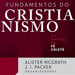 Fundamentos do cristianismo (Alister Mcgrath – J. I. Packer)