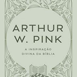 A inspiração divina da Bíblia (Arthur W. Pink)
