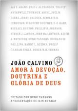João Calvino: Amor à Devoção, Doutrina e Glória de Deus (Burk Parsons)