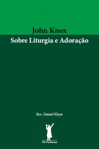John Knox sobre liturgia e adoração (Daniel Kleyn)