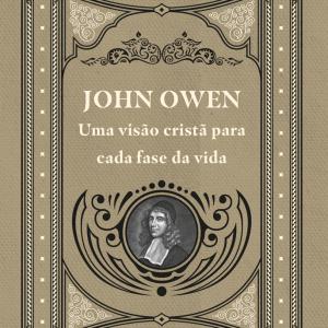 John Owen – Uma visão cristã para cada fase da vida (Crawford Gribben)